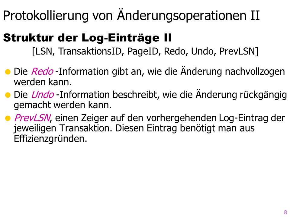8 Protokollierung von Änderungsoperationen II Die Redo -Information gibt an, wie die Änderung nachvollzogen werden kann. Die Undo -Information beschre