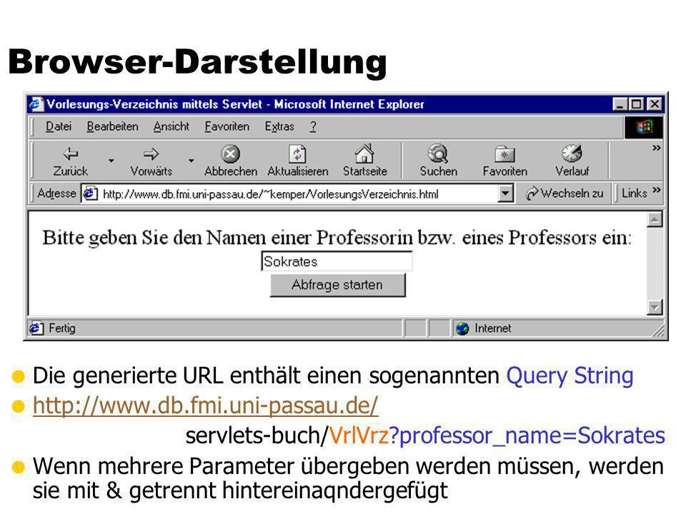 Browser-Darstellung Die generierte URL enthält einen sogenannten Query String http://www.db.fmi.uni-passau.de/ servlets-buch/VrlVrz?professor_name=Sok