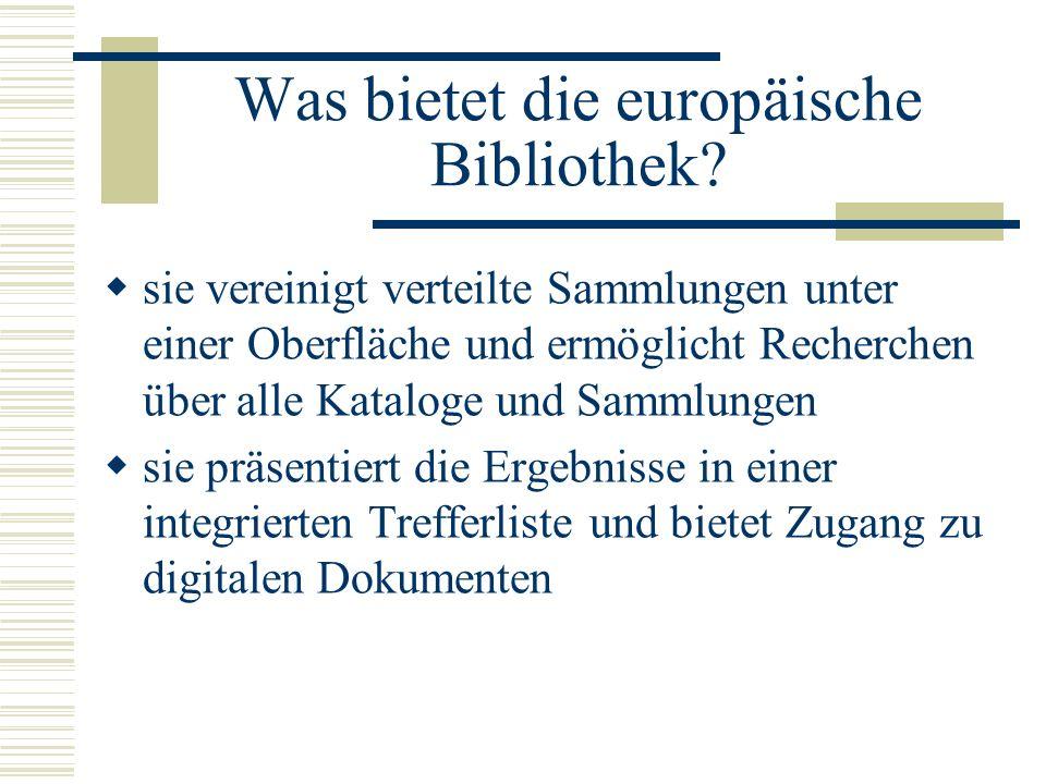 Was bietet die europäische Bibliothek? sie vereinigt verteilte Sammlungen unter einer Oberfläche und ermöglicht Recherchen über alle Kataloge und Samm