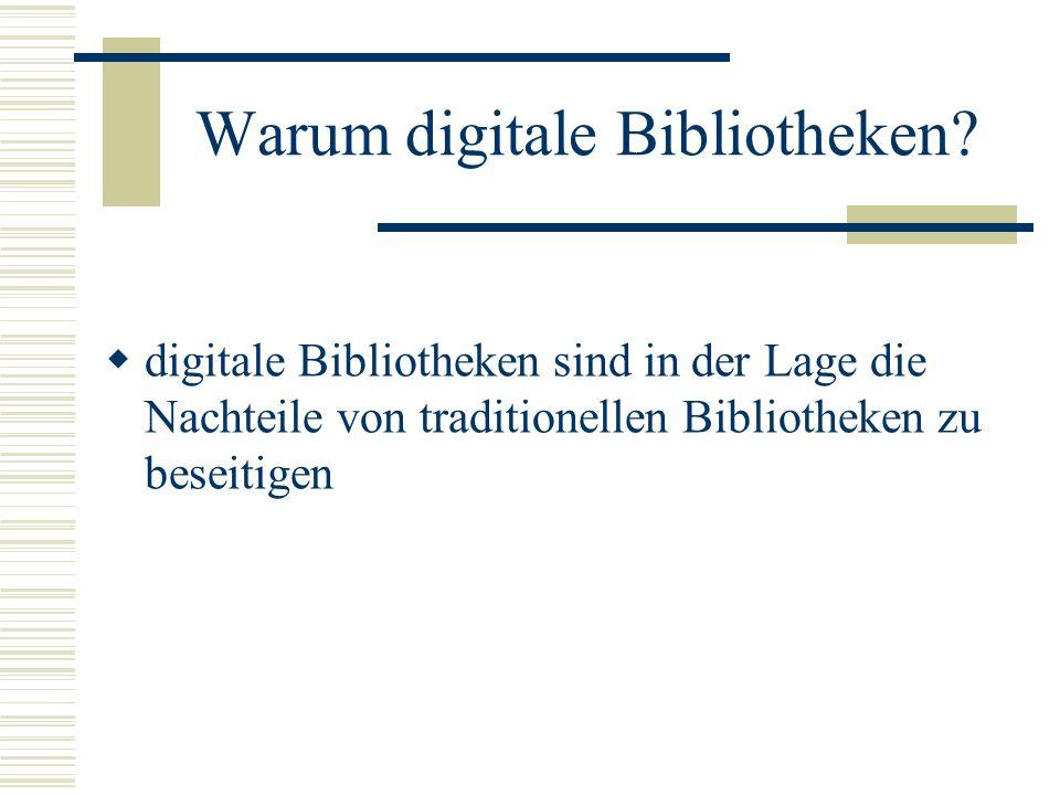 Warum digitale Bibliotheken? digitale Bibliotheken sind in der Lage die Nachteile von traditionellen Bibliotheken zu beseitigen