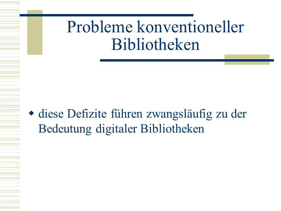 Probleme konventioneller Bibliotheken diese Defizite führen zwangsläufig zu der Bedeutung digitaler Bibliotheken