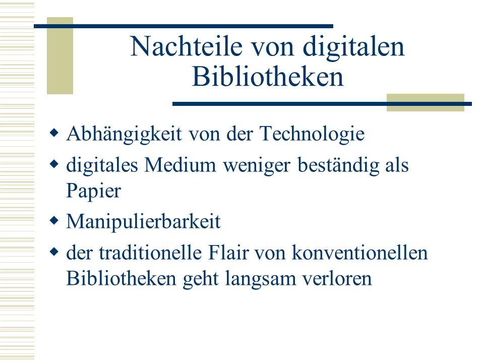 Nachteile von digitalen Bibliotheken Abhängigkeit von der Technologie digitales Medium weniger beständig als Papier Manipulierbarkeit der traditionell