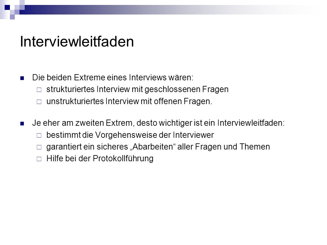 Interviewleitfaden Die beiden Extreme eines Interviews wären: strukturiertes Interview mit geschlossenen Fragen unstrukturiertes Interview mit offenen