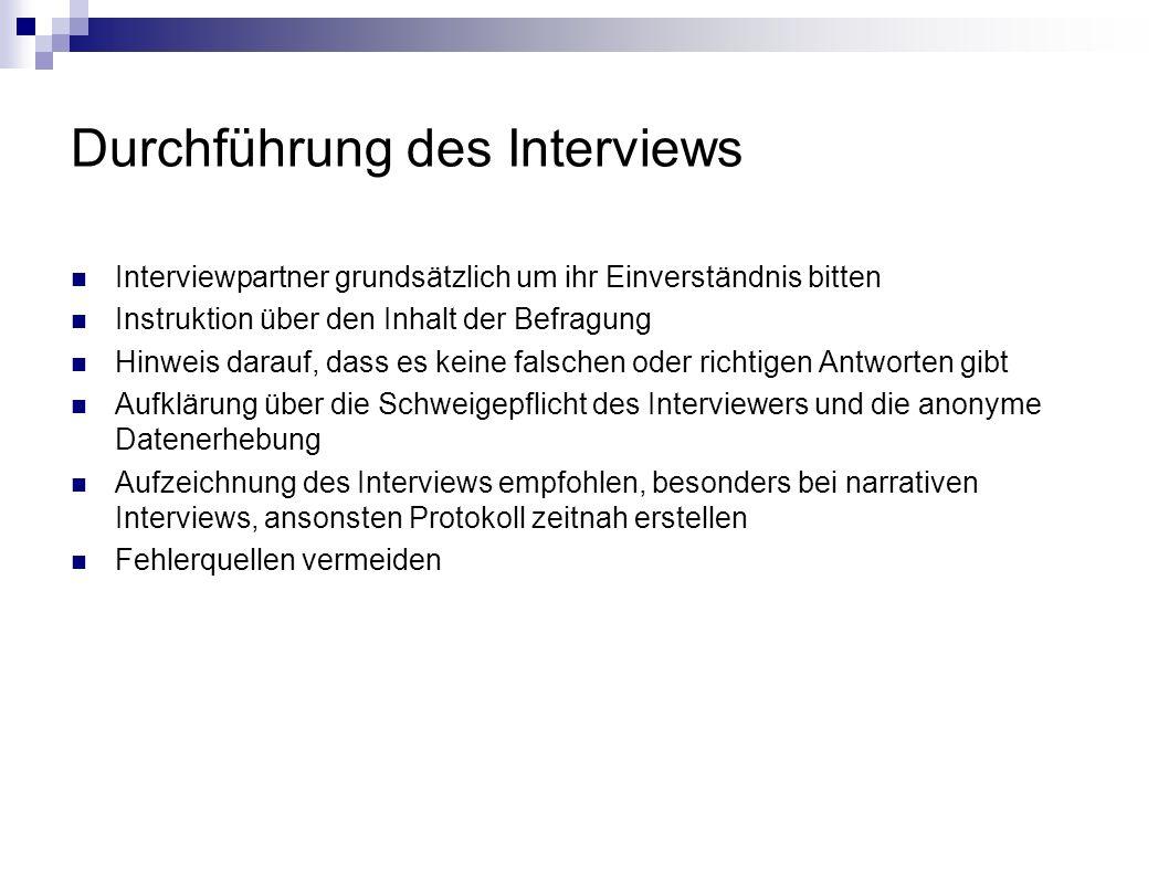 Durchführung des Interviews Interviewpartner grundsätzlich um ihr Einverständnis bitten Instruktion über den Inhalt der Befragung Hinweis darauf, dass