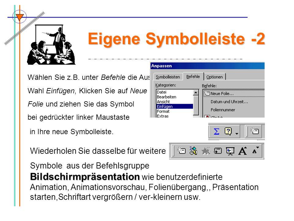 Eigene Symbolleiste -2 Wählen Sie z.B. unter Befehle die Aus- Wahl Einfügen, Klicken Sie auf Neue Folie und ziehen Sie das Symbol bei gedrückter linke