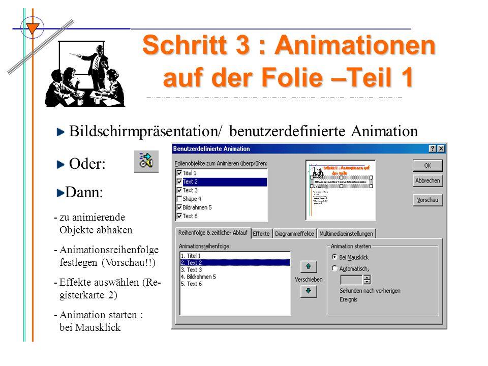 Schritt 3 : Animationen auf der Folie –Teil 1 Bildschirmpräsentation/ benutzerdefinierte Animation Oder: -zu animierende Objekte abhaken -Animationsre