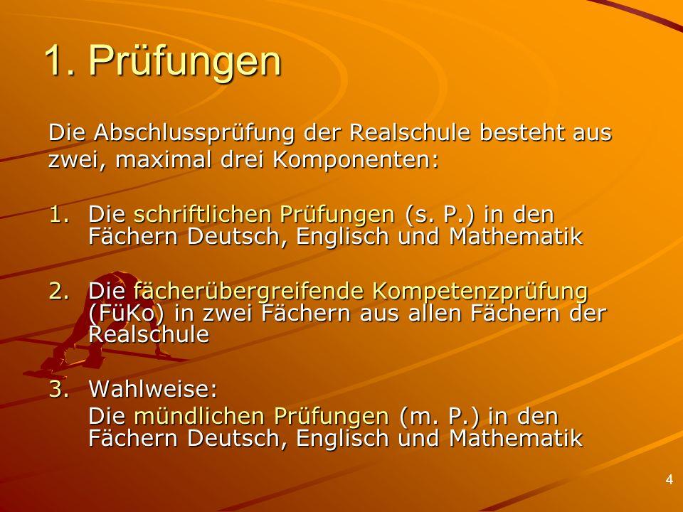 4 1. Prüfungen Die Abschlussprüfung der Realschule besteht aus zwei, maximal drei Komponenten: 1.Die schriftlichen Prüfungen (s. P.) in den Fächern De