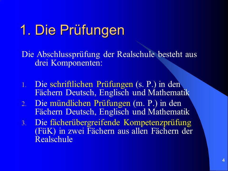4 1. Die Prüfungen Die Abschlussprüfung der Realschule besteht aus drei Komponenten: 1. Die schriftlichen Prüfungen (s. P.) in den Fächern Deutsch, En