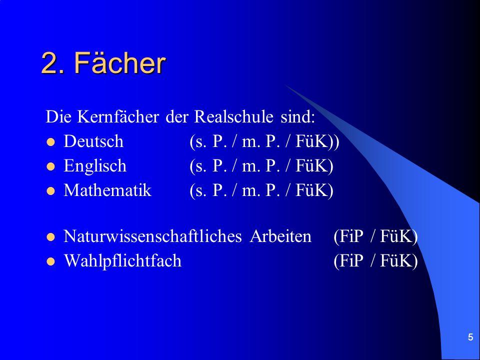 5 2. Fächer Die Kernfächer der Realschule sind: Deutsch(s. P. / m. P. / FüK)) Englisch (s. P. / m. P. / FüK) Mathematik (s. P. / m. P. / FüK) Naturwis