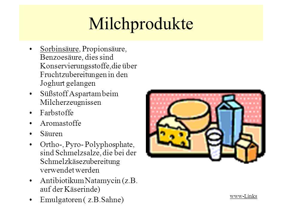 Milchprodukte Sorbinsäure, Propionsäure, Benzoesäure, dies sind Konservierungsstoffe,die über Fruchtzubereitungen in den Joghurt gelangenSorbinsäure Süßstoff Aspartam beim Milcherzeugnissen Farbstoffe Aromastoffe Säuren Ortho-, Pyro- Polyphosphate, sind Schmelzsalze, die bei der Schmelzkäsezubereitung verwendet werden Antibiotikum Natamycin (z.B.