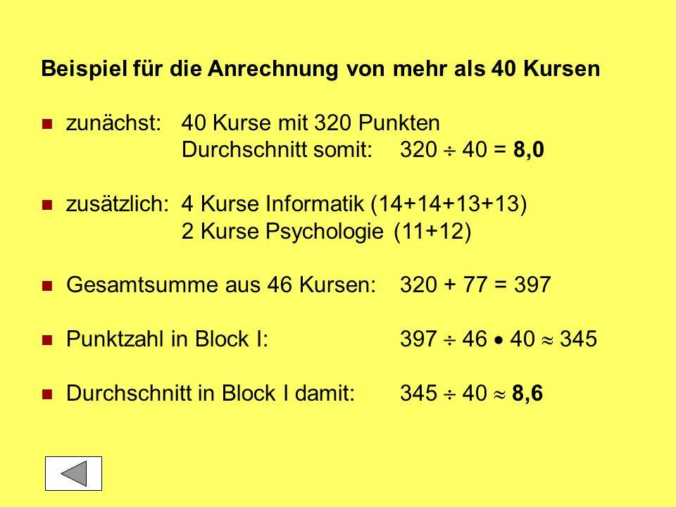 Beispiel für die Anrechnung von mehr als 40 Kursen zunächst:40 Kurse mit 320 Punkten Durchschnitt somit:320 40 = 8,0 zusätzlich:4 Kurse Informatik (14+14+13+13) 2 Kurse Psychologie (11+12) Gesamtsumme aus 46 Kursen:320 + 77 = 397 Punktzahl in Block I:397 46 40 345 Durchschnitt in Block I damit:345 40 8,6