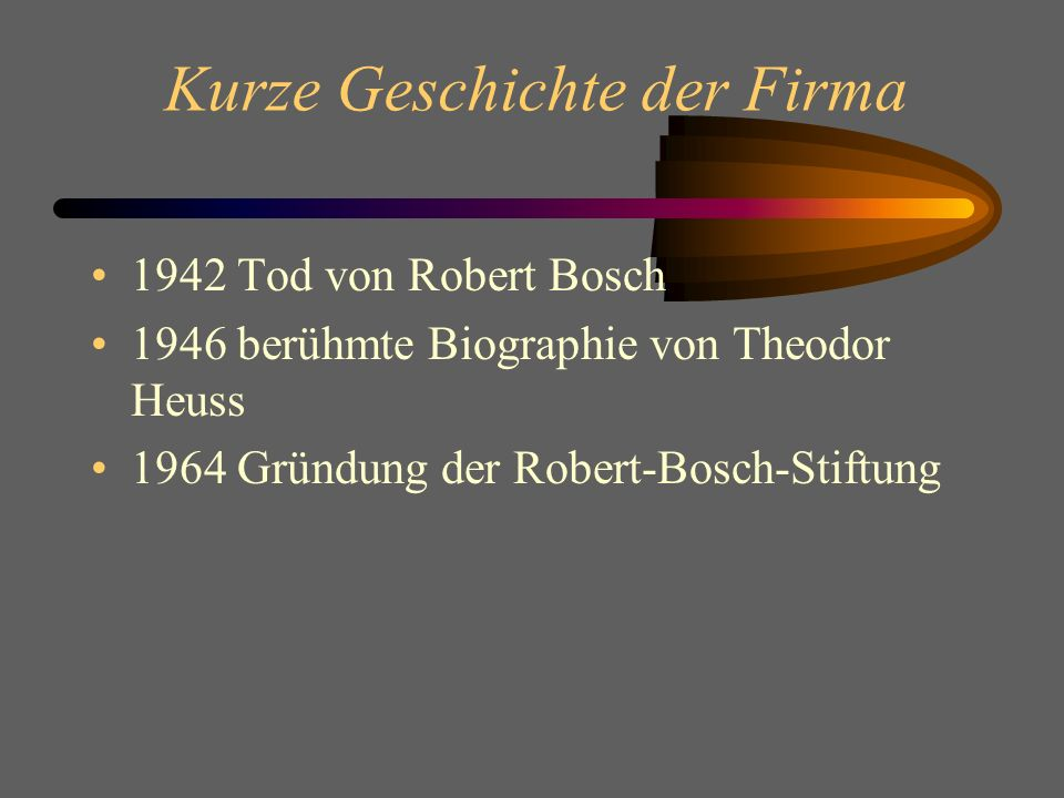 Kurze Geschichte der Firma 1942 Tod von Robert Bosch 1946 berühmte Biographie von Theodor Heuss 1964 Gründung der Robert-Bosch-Stiftung