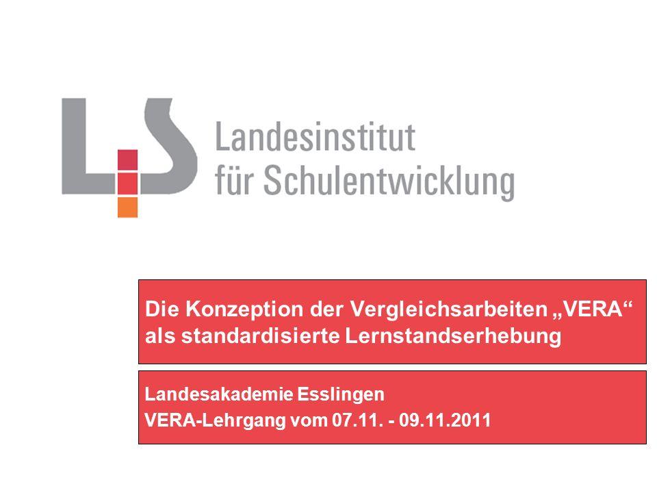 Die Konzeption der Vergleichsarbeiten VERA als standardisierte Lernstandserhebung Landesakademie Esslingen VERA-Lehrgang vom 07.11. - 09.11.2011