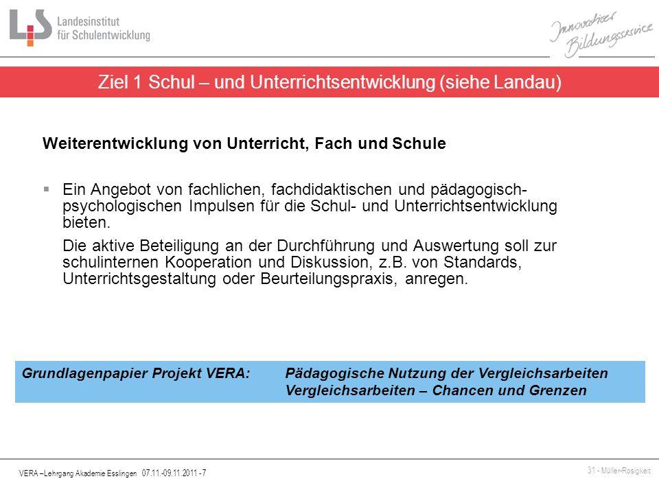 VERA –Lehrgang Akademie Esslingen 07.11.-09.11.2011 - 8 31 - Müller-Rosigkeit Ziel 2 Bestandsaufnahme: Standardsicherung/-entwicklung (siehe Landau) Orientierung an den KMK-Bildungsstandards für den Primarbereich, unterschiedliche Vergleichsperspektiven werden ermöglicht.