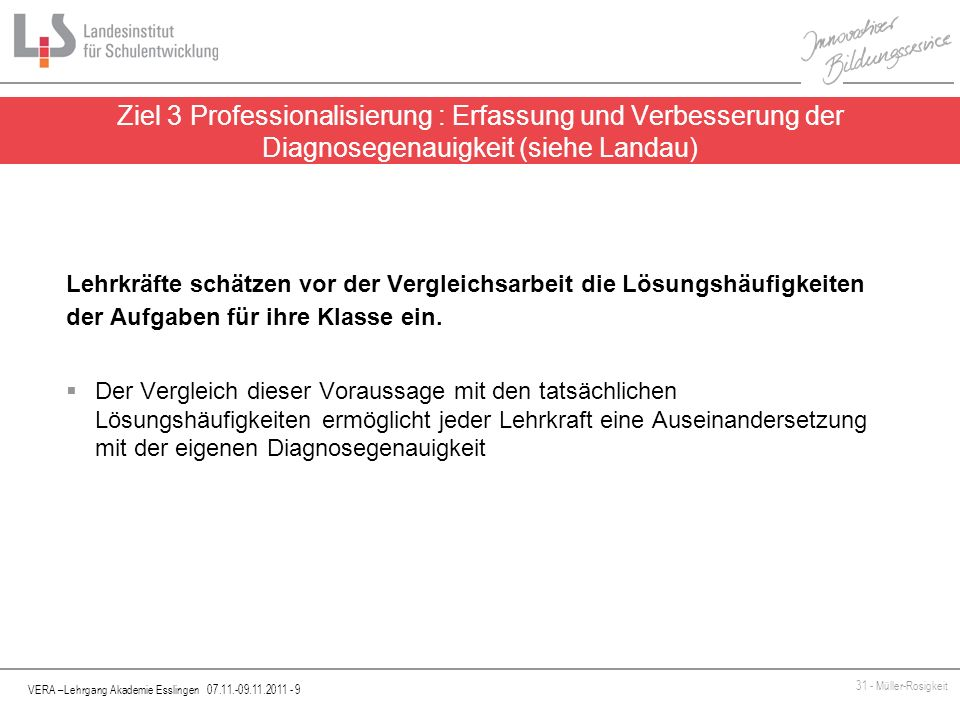 VERA –Lehrgang Akademie Esslingen 07.11.-09.11.2011 - 10 31 - Müller-Rosigkeit Orientierung an den KMK-Bildungsstandards für den Primarbereich Grundlage für Baden-Württemberg: - BW-Bildungsplan - Hinweise zur Umsetzung des Bildungsplans 2004 GS unter Beachtung der KMK-Standards (siehe DVA-Homepage) Sonderfall: Der Unterbereich Wahrscheinlichkeiten von Ereignissen in Zufallsexperimenten vergleichen aus den KMK-Standards wird in den oben genannten Hinweisen unter 5.