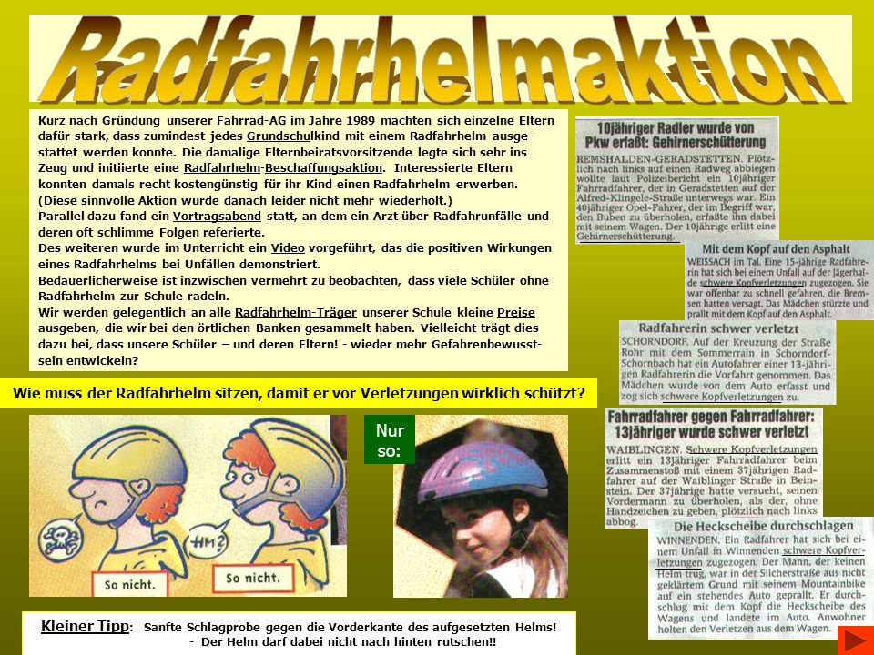 Kurz nach Gründung unserer Fahrrad-AG im Jahre 1989 machten sich einzelne Eltern dafür stark, dass zumindest jedes Grundschulkind mit einem Radfahrhelm ausge- stattet werden konnte.