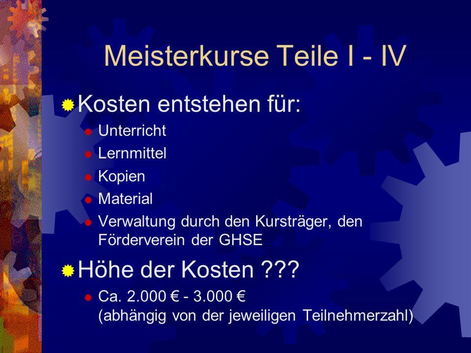 Meisterkurse Teile I - IV Kosten entstehen für: Unterricht Lernmittel Kopien Material Verwaltung durch den Kursträger, den Förderverein der GHSE Höhe der Kosten ??.