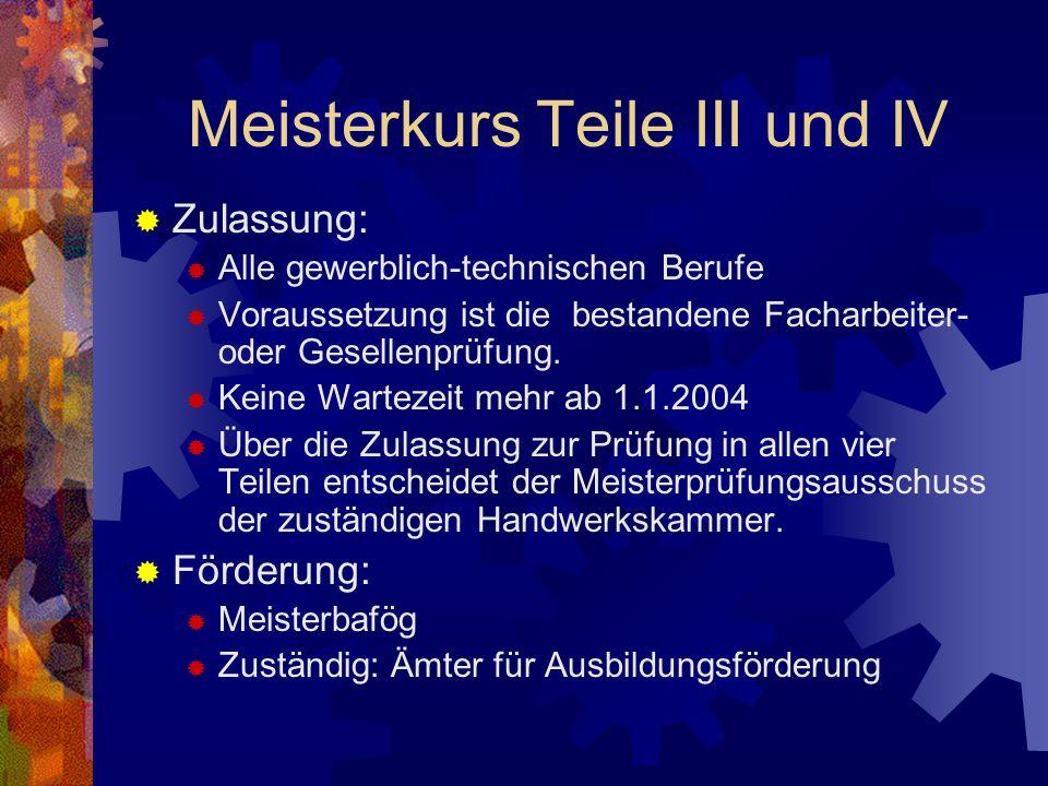 Meisterkurs Teile III und IV Zulassung: Alle gewerblich-technischen Berufe Voraussetzung ist die bestandene Facharbeiter- oder Gesellenprüfung.