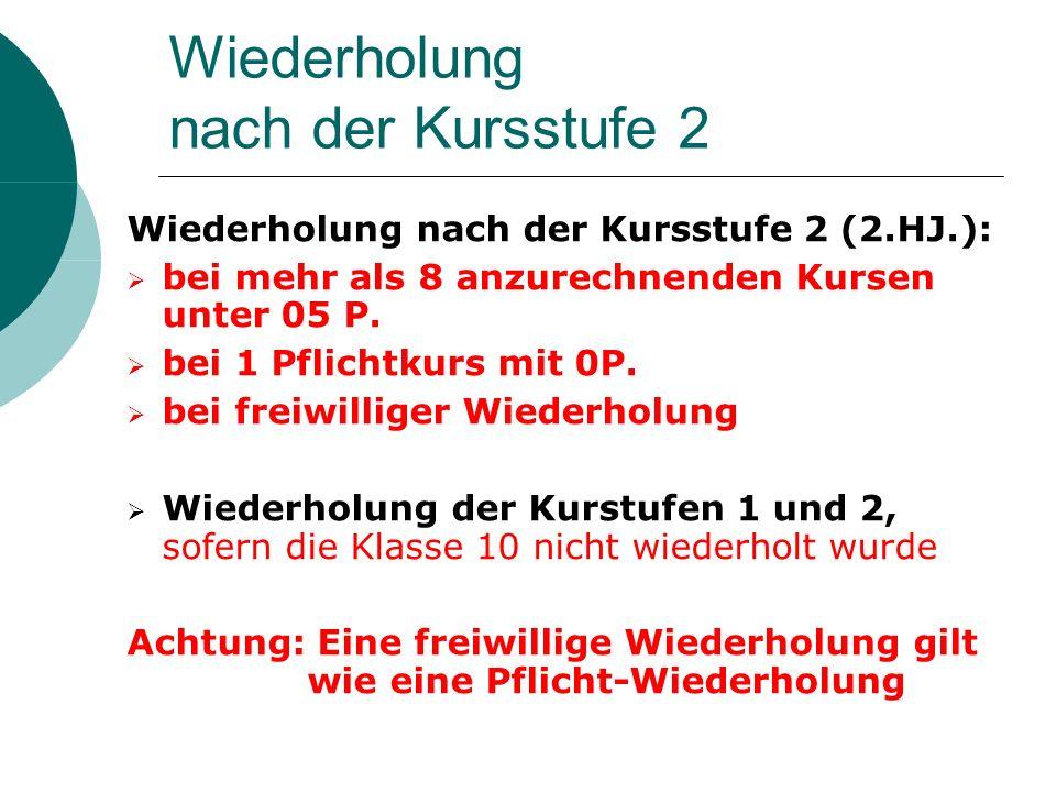 Wiederholung nach der Kursstufe 2 Wiederholung nach der Kursstufe 2 (2.HJ.): bei mehr als 8 anzurechnenden Kursen unter 05 P. bei 1 Pflichtkurs mit 0P