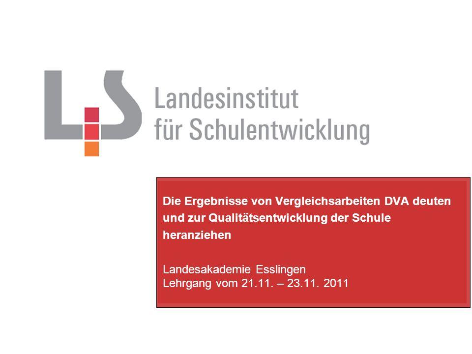 Die Ergebnisse von Vergleichsarbeiten DVA deuten und zur Qualitätsentwicklung der Schule heranziehen Landesakademie Esslingen Lehrgang vom 21.11. – 23