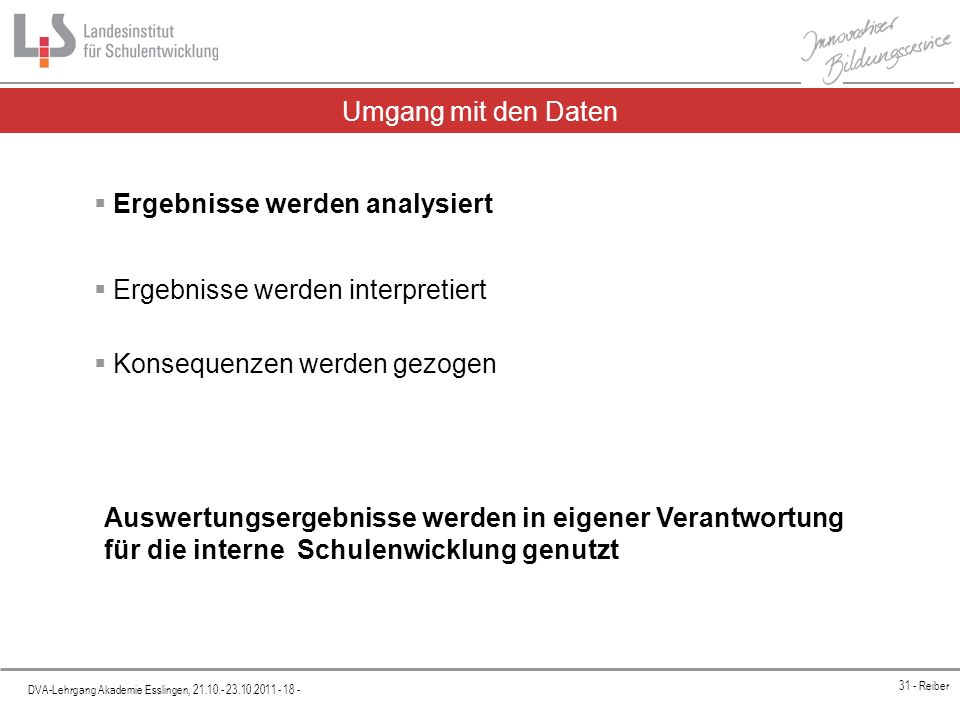 Platzhalter DVA-Lehrgang Akademie Esslingen, 21.10.- 23.10.2011 - 18 - 31 - Reiber Umgang mit den Daten Ergebnisse werden analysiert Ergebnisse werden