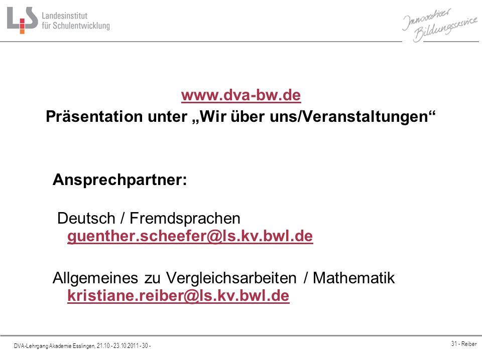 Platzhalter DVA-Lehrgang Akademie Esslingen, 21.10.- 23.10.2011 - 30 - 31 - Reiber www.dva-bw.de Präsentation unter Wir über uns/Veranstaltungen Ansprechpartner: Deutsch / Fremdsprachen guenther.scheefer@ls.kv.bwl.de guenther.scheefer@ls.kv.bwl.de Allgemeines zu Vergleichsarbeiten / Mathematik kristiane.reiber@ls.kv.bwl.de kristiane.reiber@ls.kv.bwl.de