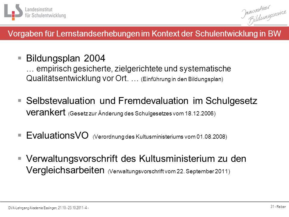 Platzhalter DVA-Lehrgang Akademie Esslingen, 21.10.- 23.10.2011 - 4 - 31 - Reiber Vorgaben für Lernstandserhebungen im Kontext der Schulentwicklung in BW Bildungsplan 2004 … empirisch gesicherte, zielgerichtete und systematische Qualitätsentwicklung vor Ort.