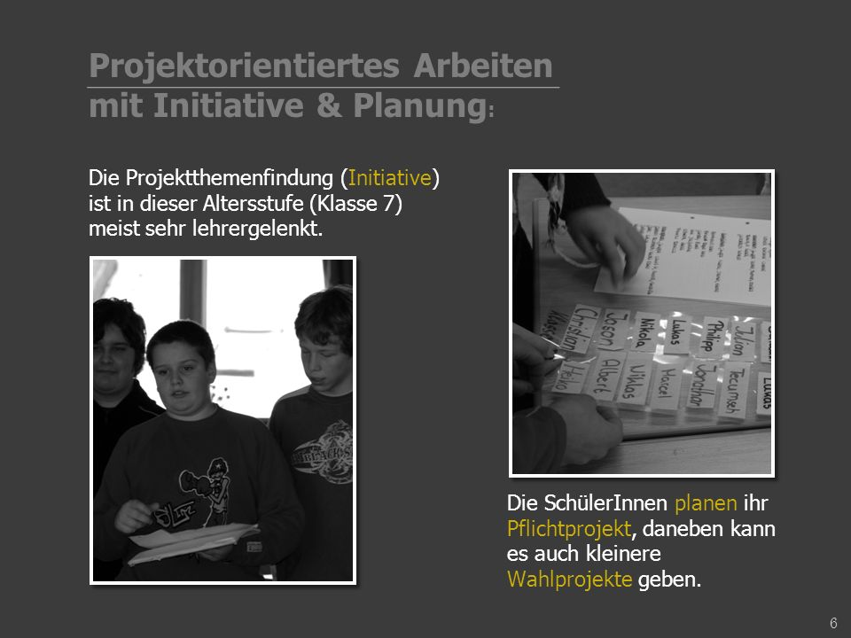 Die Projektthemenfindung (Initiative) ist in dieser Altersstufe (Klasse 7) meist sehr lehrergelenkt. Die SchülerInnen planen ihr Pflichtprojekt, daneb