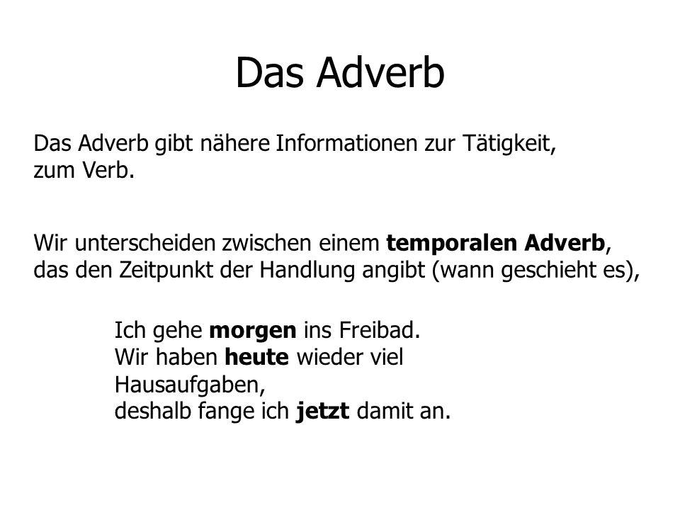 Das Adverb Das Adverb gibt nähere Informationen zur Tätigkeit, zum Verb. Wir unterscheiden zwischen einem temporalen Adverb, das den Zeitpunkt der Han