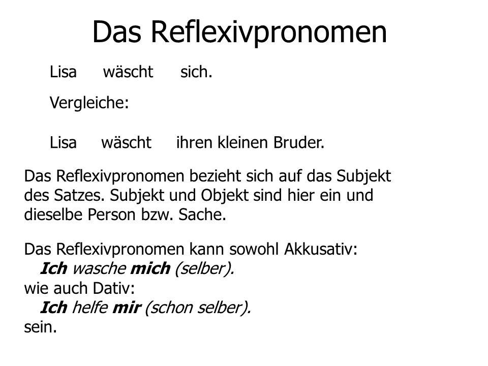 Das Reflexivpronomen Lisawäschtsich. Vergleiche: Lisawäschtihren kleinen Bruder. Das Reflexivpronomen bezieht sich auf das Subjekt des Satzes. Subjekt