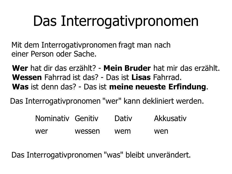 Das Interrogativpronomen Mit dem Interrogativpronomen fragt man nach einer Person oder Sache. Wer hat dir das erzählt? - Mein Bruder hat mir das erzäh