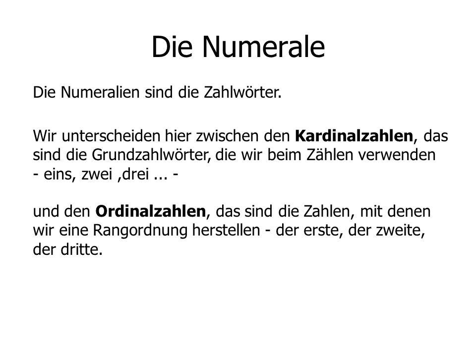 Die Numerale Die Numeralien sind die Zahlwörter. Wir unterscheiden hier zwischen den Kardinalzahlen, das sind die Grundzahlwörter, die wir beim Zählen