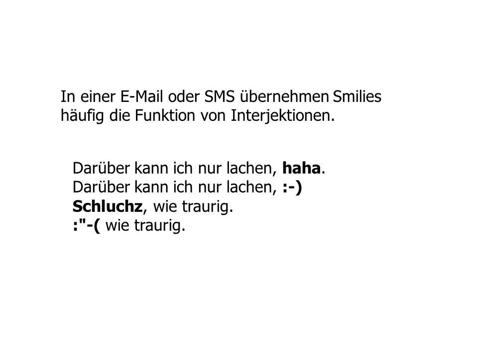 In einer E-Mail oder SMS übernehmen Smilies häufig die Funktion von Interjektionen. Darüber kann ich nur lachen, haha. Darüber kann ich nur lachen, :-