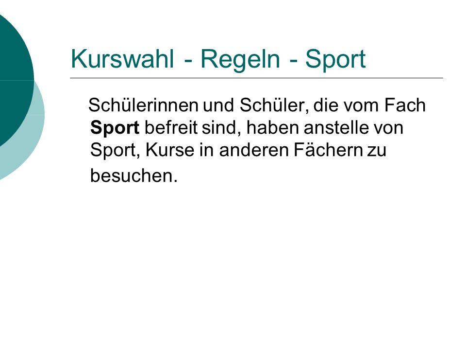 Kurswahl - Regeln - Sport Schülerinnen und Schüler, die vom Fach Sport befreit sind, haben anstelle von Sport, Kurse in anderen Fächern zu besuchen.