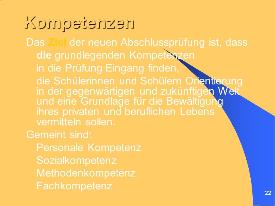 22 Kompetenzen Das Ziel der neuen Abschlussprüfung ist, dass die grundlegenden Kompetenzen in die Prüfung Eingang finden, die Schülerinnen und Schüler
