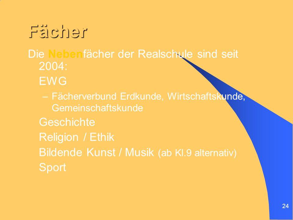 24 Fächer Die Nebenfächer der Realschule sind seit 2004: EWG –Fächerverbund Erdkunde, Wirtschaftskunde, Gemeinschaftskunde Geschichte Religion / Ethik