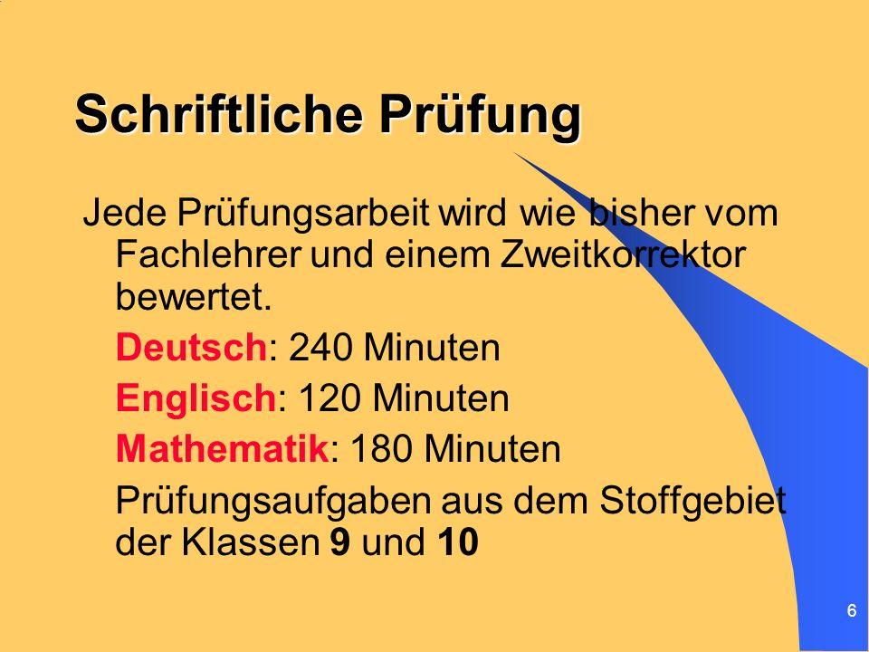 6 Schriftliche Prüfung Jede Prüfungsarbeit wird wie bisher vom Fachlehrer und einem Zweitkorrektor bewertet. Deutsch: 240 Minuten Englisch: 120 Minute