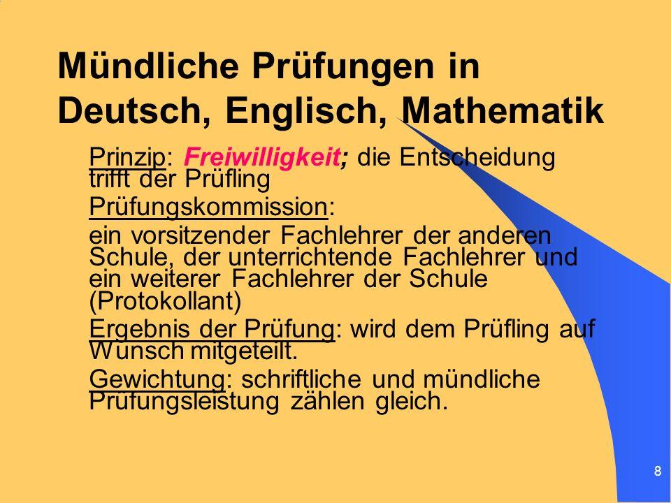 8 Mündliche Prüfungen in Deutsch, Englisch, Mathematik Prinzip: Freiwilligkeit; die Entscheidung trifft der Prüfling Prüfungskommission: ein vorsitzen