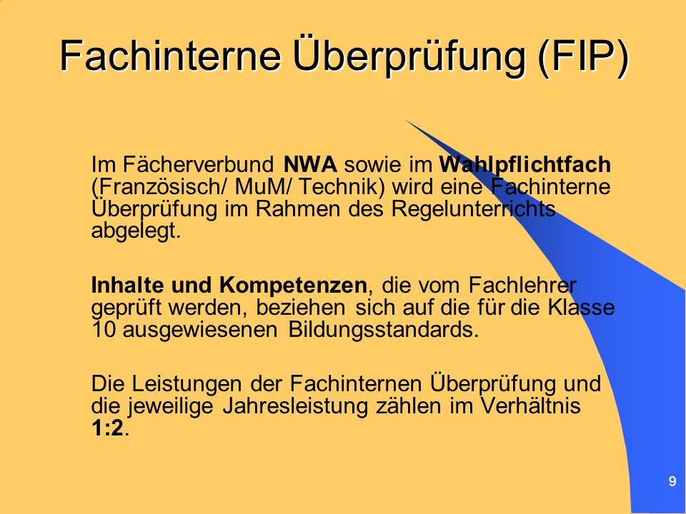 9 Fachinterne Überprüfung (FIP) Im Fächerverbund NWA sowie im Wahlpflichtfach (Französisch/ MuM/ Technik) wird eine Fachinterne Überprüfung im Rahmen