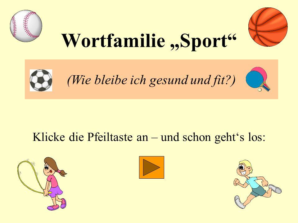 Wortfamilie Sport (Wie bleibe ich gesund und fit?) Klicke die Pfeiltaste an – und schon gehts los: