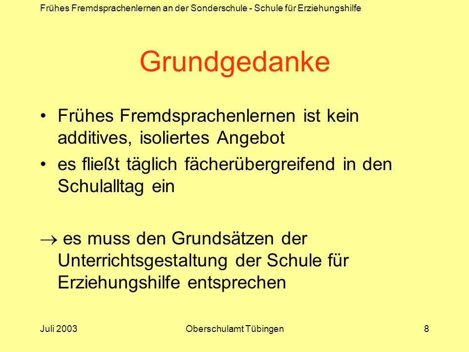 Frühes Fremdsprachenlernen an der Sonderschule - Schule für Erziehungshilfe Juli 2003Oberschulamt Tübingen9 Wichtige übergeordnete Förderziele Förderung sozial-emotionaler Fähigkeiten Stärkung der Beziehungsfähigkeit Schaffung von Vertrauen als Voraussetzung für gemeinsames Lernen Aufbau kommunikativer Fähigkeiten