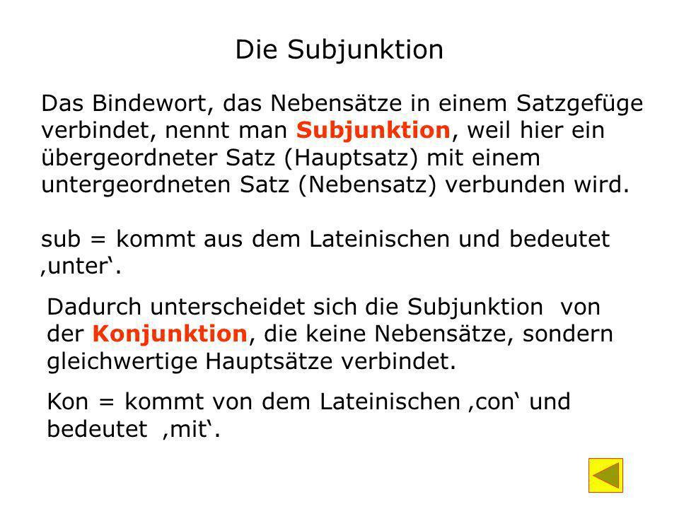 Die Subjunktion Das Bindewort, das Nebensätze in einem Satzgefüge verbindet, nennt man Subjunktion, weil hier ein übergeordneter Satz (Hauptsatz) mit