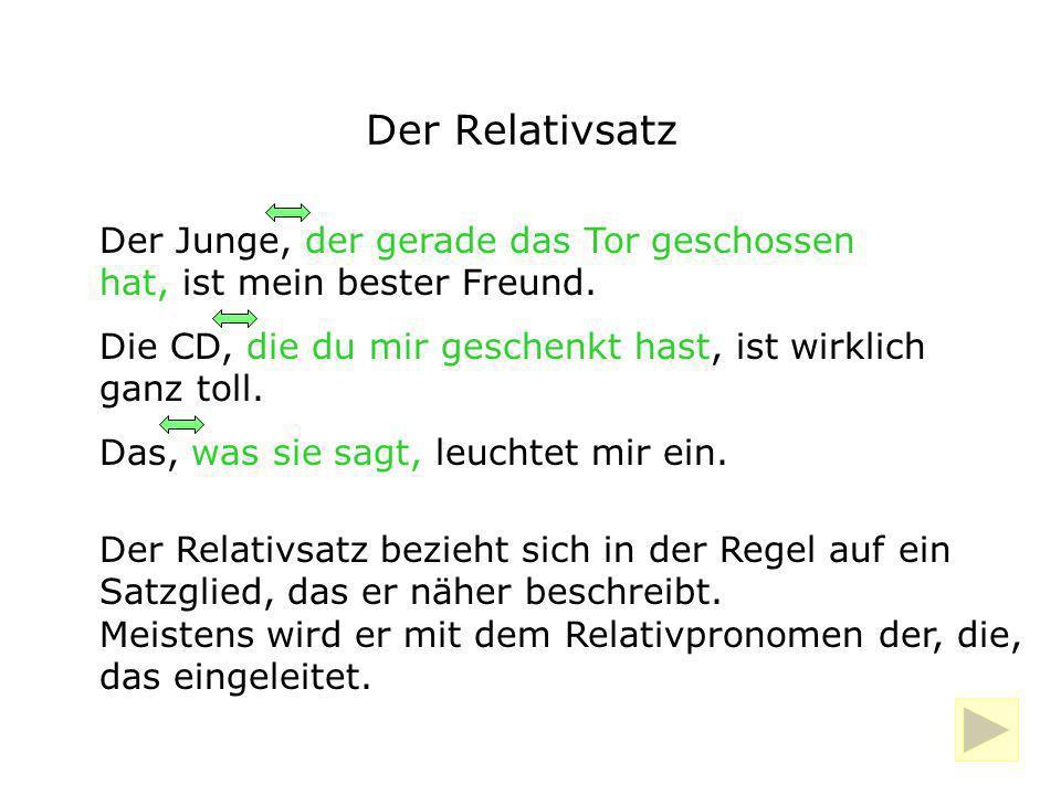 Der Relativsatz Der Relativsatz bezieht sich in der Regel auf ein Satzglied, das er näher beschreibt. Meistens wird er mit dem Relativpronomen der, di