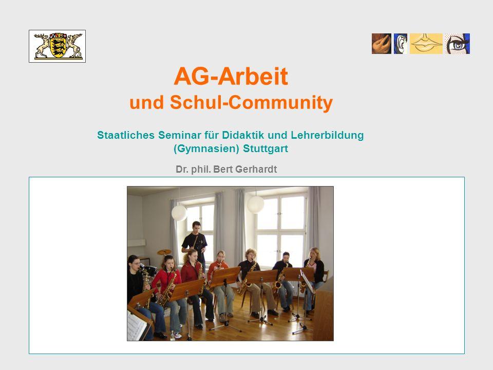 AG-Arbeit und Schul-Community Staatliches Seminar für Didaktik und Lehrerbildung (Gymnasien) Stuttgart Dr. phil. Bert Gerhardt