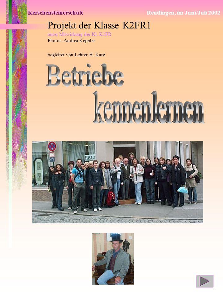 KerschensteinerschuleReutlingen, im Juni/Juli 2002 Projekt der Klasse K2FR1 unter Mitwirkung der Kl. K1FR Photos: Andrea Keppler begleitet von Lehrer