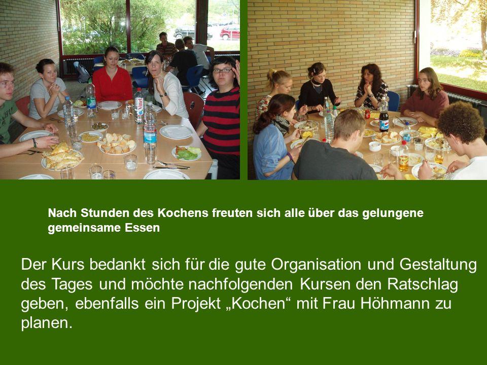Nach Stunden des Kochens freuten sich alle über das gelungene gemeinsame Essen Der Kurs bedankt sich für die gute Organisation und Gestaltung des Tages und möchte nachfolgenden Kursen den Ratschlag geben, ebenfalls ein Projekt Kochen mit Frau Höhmann zu planen.