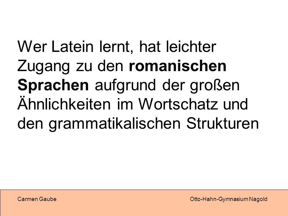 Carmen GaubeOtto-Hahn-Gymnasium Nagold Wer Latein lernt, hat leichter Zugang zu den romanischen Sprachen aufgrund der großen Ähnlichkeiten im Wortschatz und den grammatikalischen Strukturen