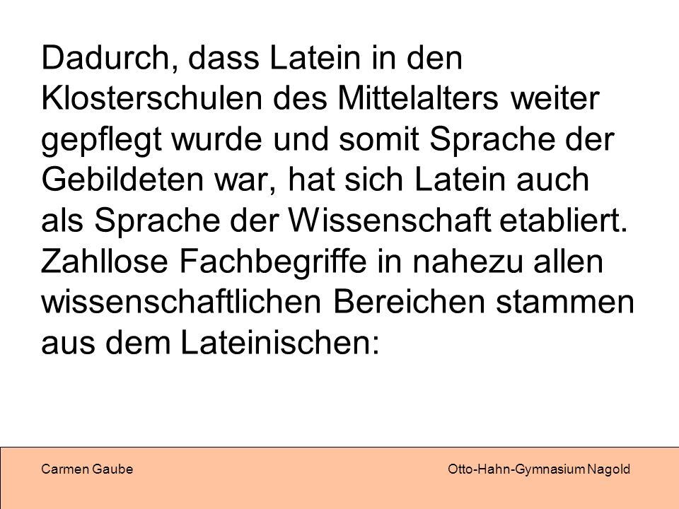 Carmen GaubeOtto-Hahn-Gymnasium Nagold Dadurch, dass Latein in den Klosterschulen des Mittelalters weiter gepflegt wurde und somit Sprache der Gebildeten war, hat sich Latein auch als Sprache der Wissenschaft etabliert.