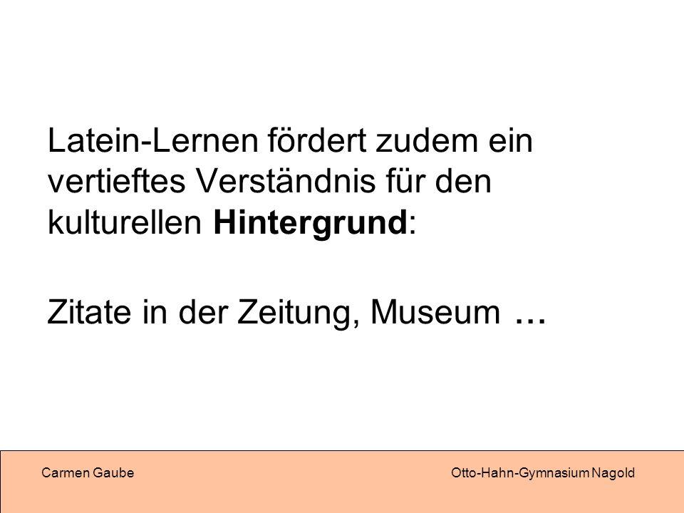Carmen GaubeOtto-Hahn-Gymnasium Nagold Latein-Lernen fördert zudem ein vertieftes Verständnis für den kulturellen Hintergrund: Zitate in der Zeitung, Museum...