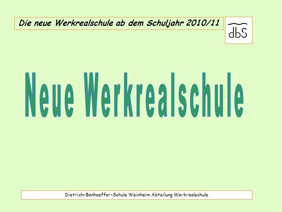 Dietrich-Bonhoeffer-Schule Weinheim Abteilung Werkrealschule Die neue Werkrealschule ab dem Schuljahr 2010/11